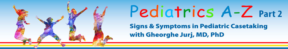 Part 2: Pediatrics A-Z Signs and Symptoms in Pediatric Casetaking with Gheorghe Jurj, MD, PhD